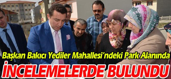 BAŞKAN BAKICI YEDİLER MAHALLESİ'NDEKİ PARK ALANINDA İNCELEMELERDE BULUNDU