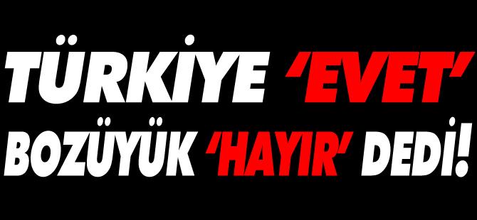 TÜRKİYE 'EVET', BOZÜYÜK 'HAYIR' DEDİ