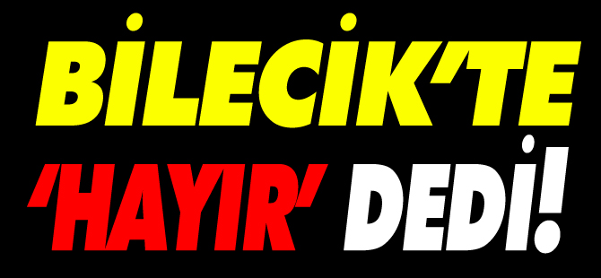 BİLECİK'TE 'HAYIR' DEDİ