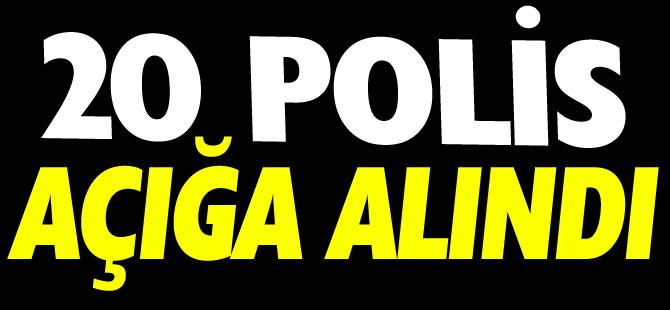 20 POLİS AÇIĞA ALINDI