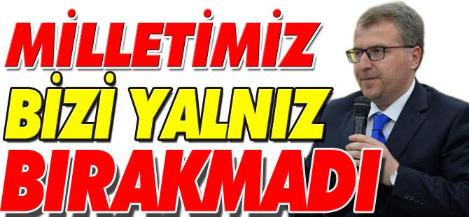 """""""MİLLETİMİZ BİZİ YALNIZ BIRAKMADI"""""""