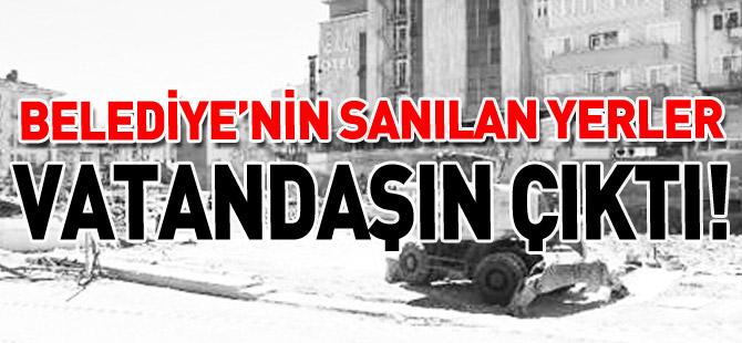 'BELEDİYENİN SANILAN YERLER VATANDAŞIN ÇIKTI'