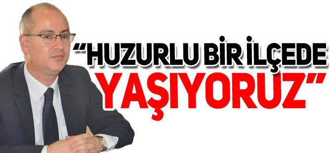 """""""HUZURLU BİR İLÇEDE YAŞIYORUZ"""""""