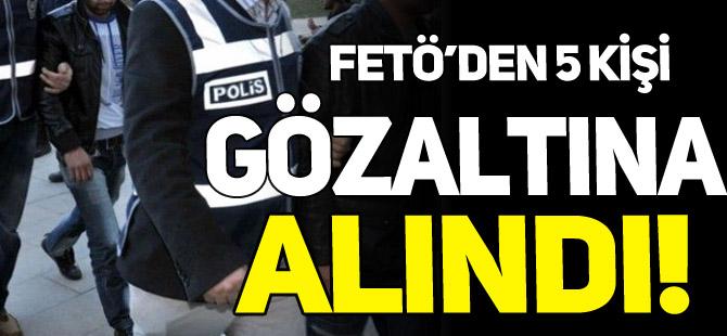 FETÖ'DEN 5 KİŞİ GÖZALTINA ALINDI