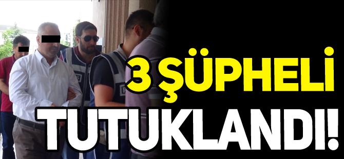 3 ŞÜPHELİ TUTUKLANDI!