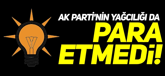 AK PARTİ'NİN YAĞCILIĞI DA PARA ETMEDİ!