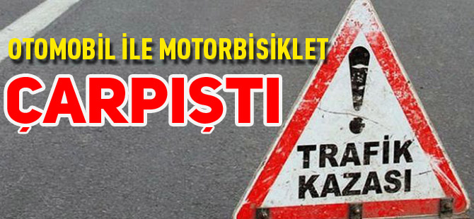 OTOMOBİL İLE MOTORBİSİKLET ÇARPIŞTI 1 YARALI