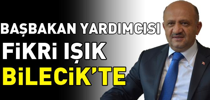 BAŞBAKAN YARDIMCISI FİKRİ IŞIK BİLECİK'TE