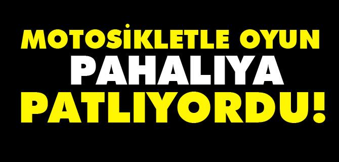 MOTOSİKLETLE OYUN PAHALIYA PATLIYORDU