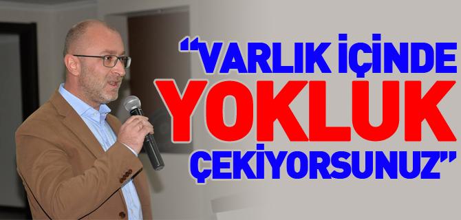 """""""VARLIK İÇİNDE YOKLUK ÇEKİYORSUNUZ"""""""