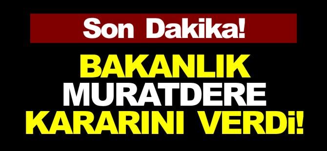 BAKANLIK MURATDERE KARARINI VERDİ