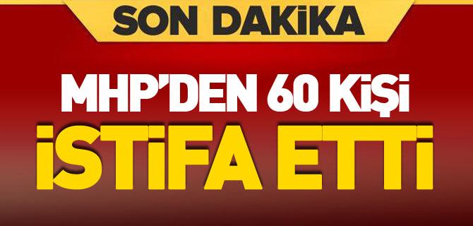 MHP'den 60 KİŞİ İSTİFA ETTİ