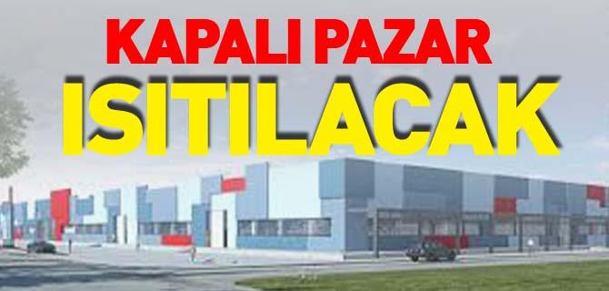 KAPALI PAZAR ISITILACAK