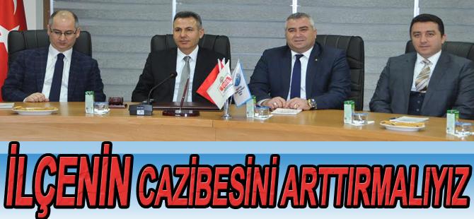 """""""İLÇENİN CAZİBESİNİ ARTTIRMALIYIZ"""""""