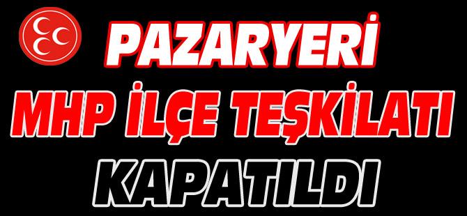 PAZARYERİ MHP İLÇE TEŞKİLATI KAPATILDI