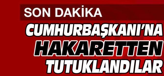 CUMHURBAŞKANI'NA HAKARET SUÇUNDAN TUTUKLANDILAR..