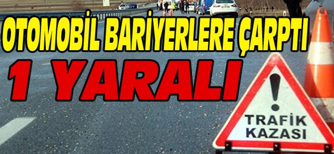 OTOMOBİL BARİYERLERE ÇARPTI 1 YARALI