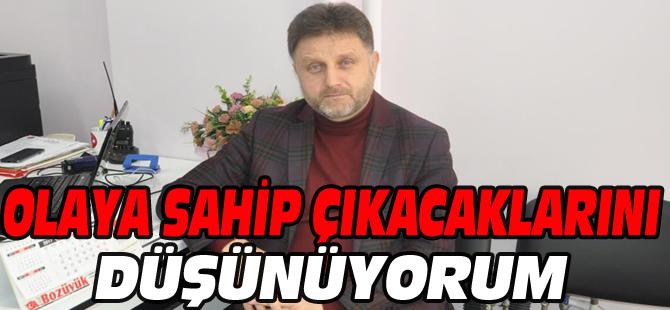 """""""OLAYA SAHİP ÇIKACAKLARINI DÜŞÜNÜYORUM"""""""