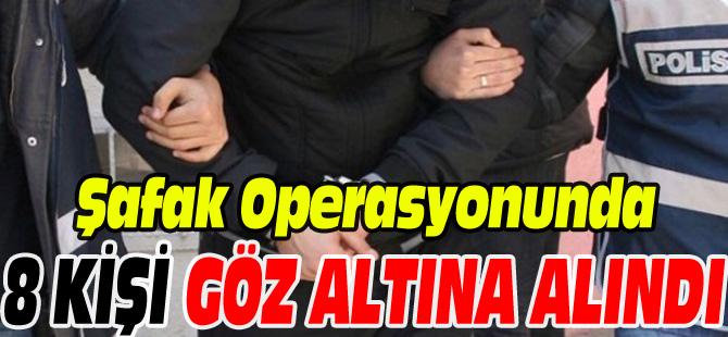 ŞAFAK OPERASYONUNDA 8 KİŞİ GÖZALTINA ALINDI
