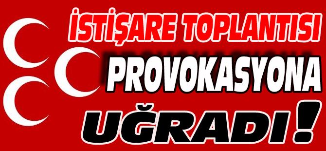 İSTİŞARE TOPLANTISI PROVOKASYONA UĞRADI!