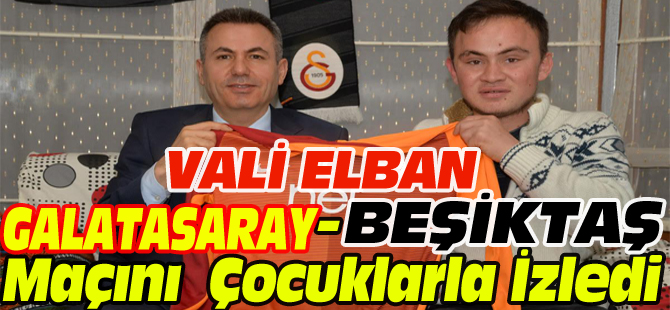 VALİ ELBAN, GALATASARAY-BEŞİKTAŞ MAÇINI ÇOCUKLARLA İZLEDİ